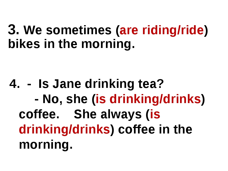 4. - Is Jane drinking tea? - No, she (is drinking/drinks) coffee. She always...