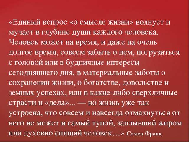 «Единый вопрос «о смысле жизни» волнует и мучает в глубине души каждого челов...