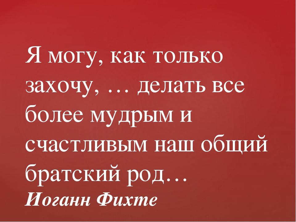Я могу, как только захочу, … делать все более мудрым и счастливым наш общий б...