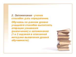 2. Запоминание - ученик способен дать определение. Обучаясь на данном уровне