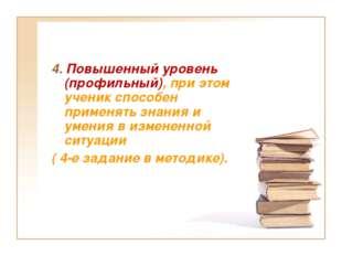 4. Повышенный уровень (профильный), при этом ученик способен применять знания