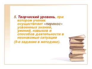 5. Творческий уровень, при котором ученик осуществляет «перенос» усвоенных зн