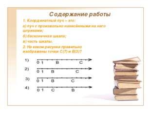 Содержание работы 1. Координатный луч – это: а) луч с произвольно нанесёнными