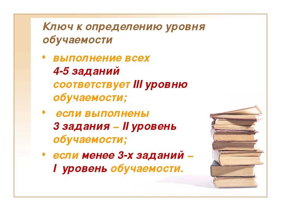 Ключ к определению уровня обучаемости выполнение всех 4-5 заданий соответству...