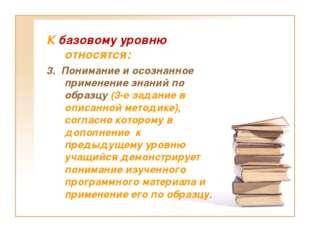 К базовому уровню относятся: 3. Понимание и осознанное применение знаний по о