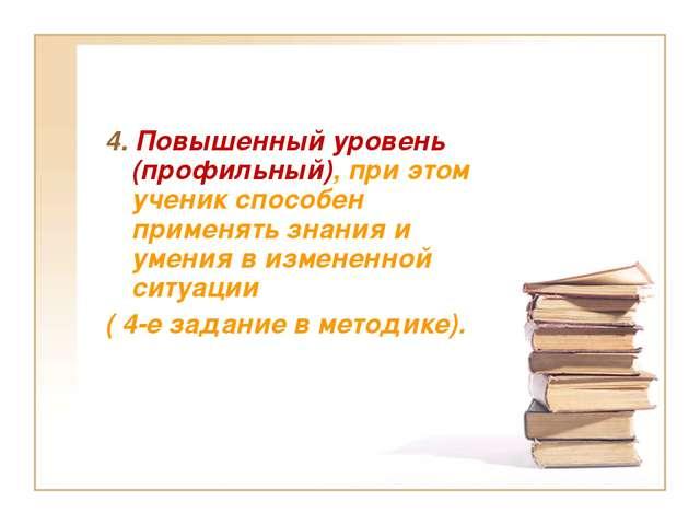 4. Повышенный уровень (профильный), при этом ученик способен применять знания...