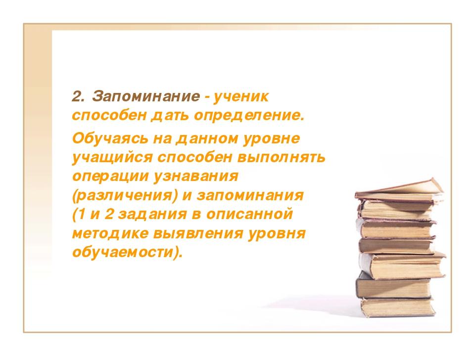 2. Запоминание - ученик способен дать определение. Обучаясь на данном уровне...
