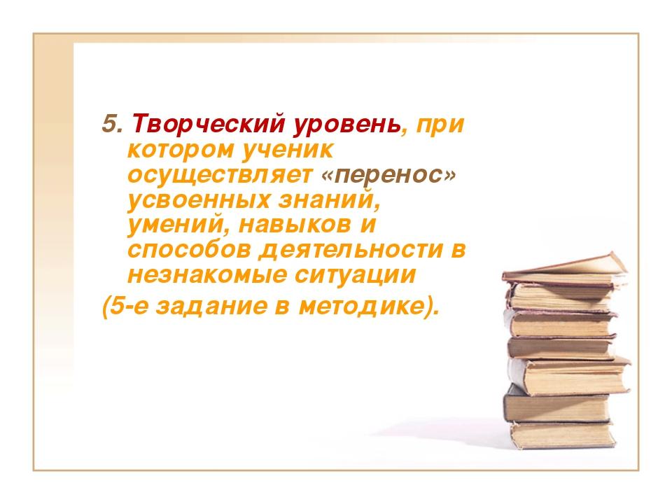 5. Творческий уровень, при котором ученик осуществляет «перенос» усвоенных зн...