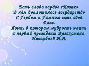 Есть слово гордое «Казах». В нём воплотилось государство С Гербом и Гимном ес
