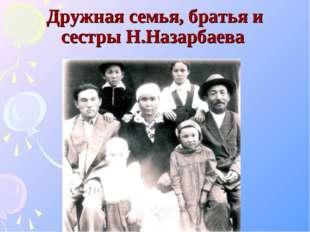 Дружная семья, братья и сестры Н.Назарбаева