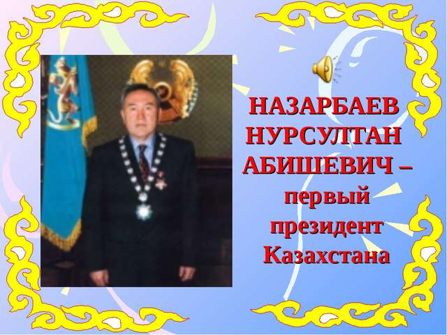 НАЗАРБАЕВ НУРСУЛТАН АБИШЕВИЧ – первый президент Казахстана