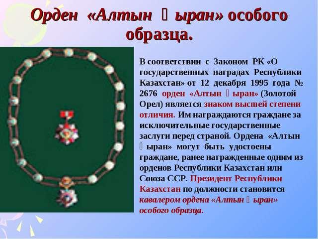 Орден «Алтын Қыран» особого образца. В соответствии с Законом РК «О государст...