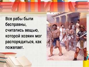 Все рабы были бесправны, считались вещью, которой хозяин мог распорядиться, к