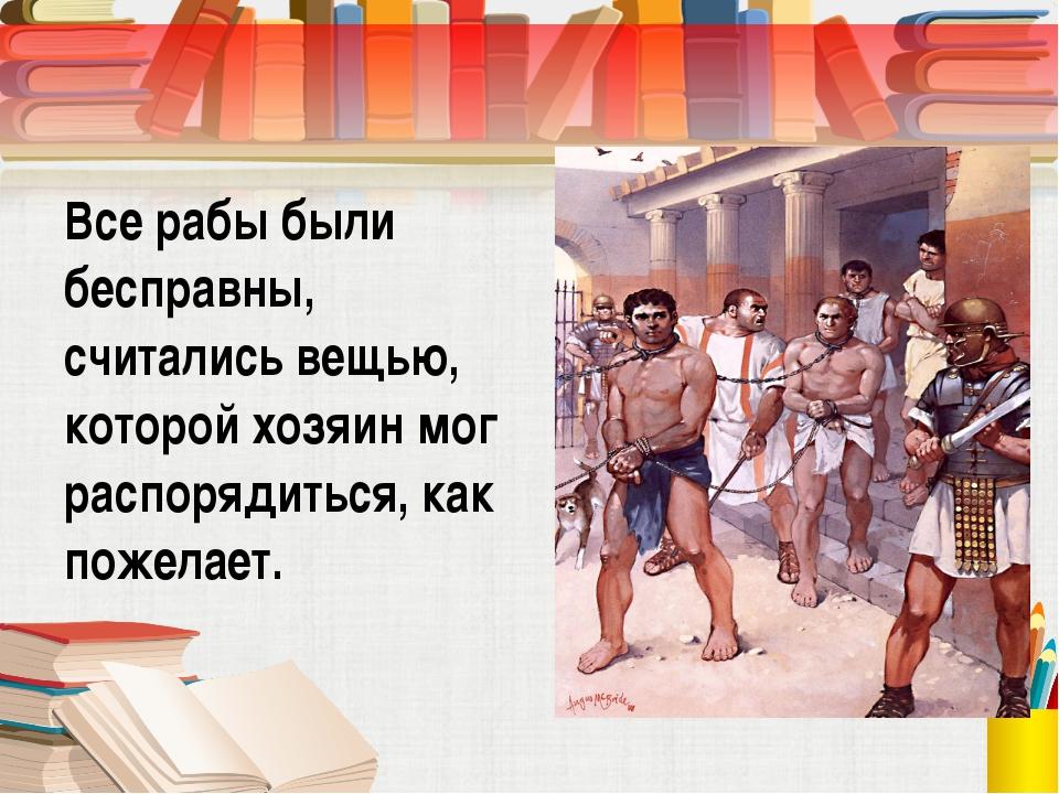 Все рабы были бесправны, считались вещью, которой хозяин мог распорядиться, к...