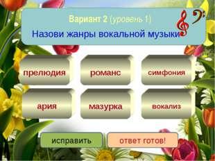 Вариант 2 (уровень 1) Назови жанры вокальной музыки вокализ ария романс мазур