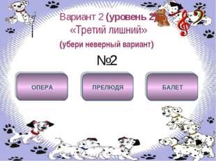 Вариант 2 (уровень 2) «Третий лишний» (убери неверный вариант) №2 ПРЕЛЮДЯ ОПЕ