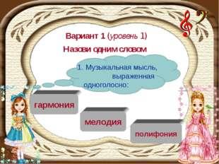 Вариант 1 (уровень 1) Назови одним словом мелодия гармония полифония 1. Музык