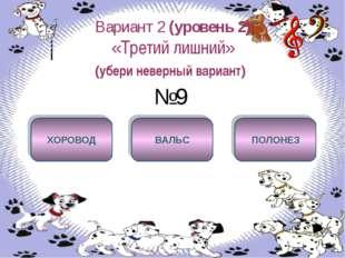 Вариант 2 (уровень 2) «Третий лишний» (убери неверный вариант) №9 ХОРОВОД ВАЛ