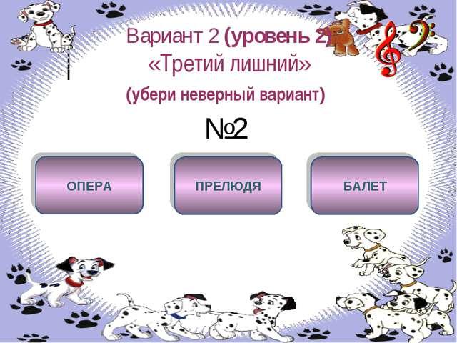 Вариант 2 (уровень 2) «Третий лишний» (убери неверный вариант) №2 ПРЕЛЮДЯ ОПЕ...