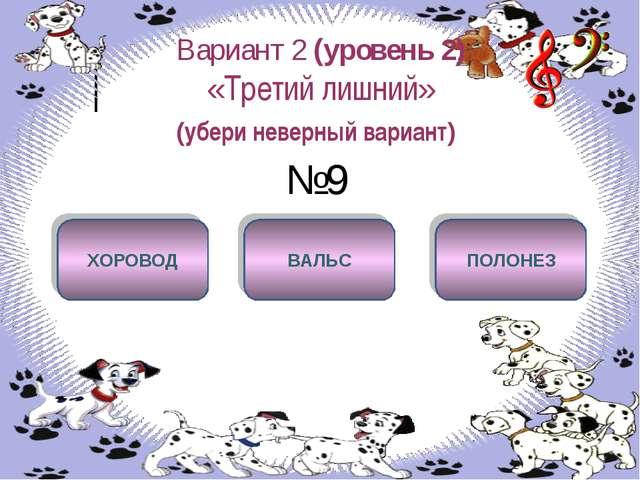 Вариант 2 (уровень 2) «Третий лишний» (убери неверный вариант) №9 ХОРОВОД ВАЛ...