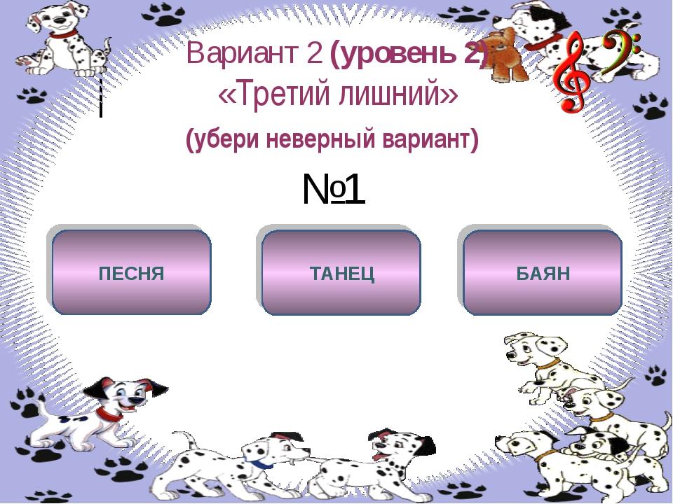 Вариант 2 (уровень 2) «Третий лишний» (убери неверный вариант) №1 БАЯН ПЕСНЯ...
