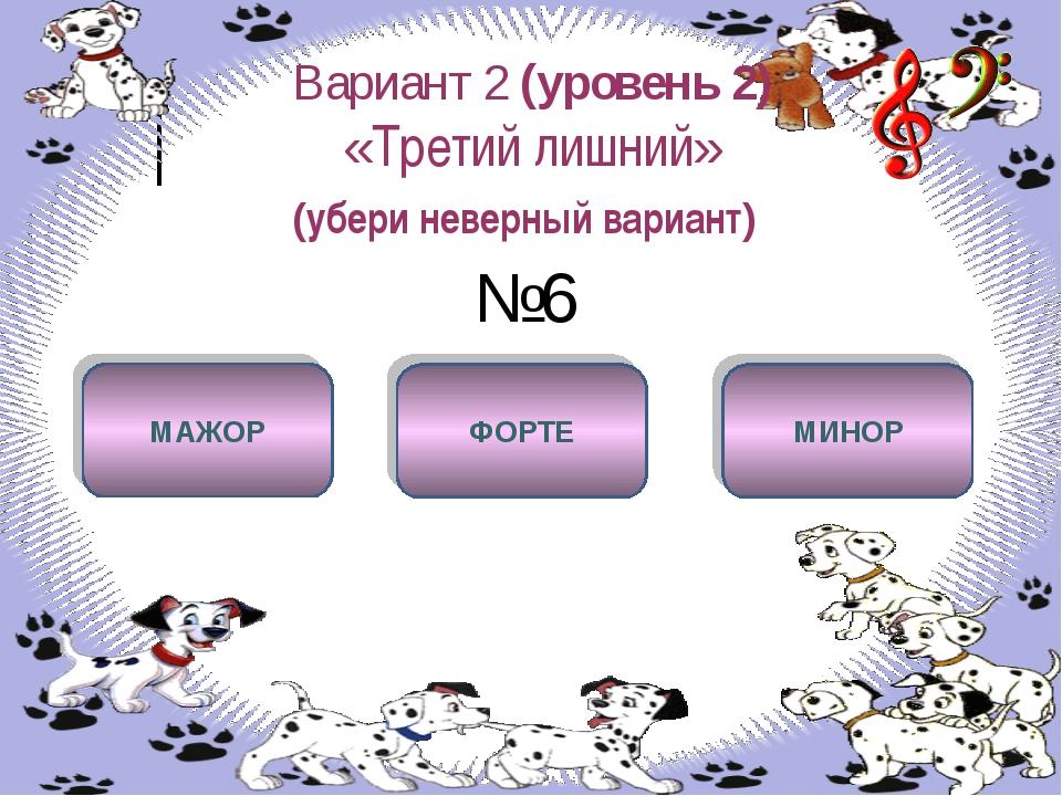 Вариант 2 (уровень 2) «Третий лишний» (убери неверный вариант) №6 ФОРТЕ МАЖОР...