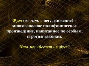 Фуга (от лат. – бег, движение) – многоголосное полифоническое произведение, н