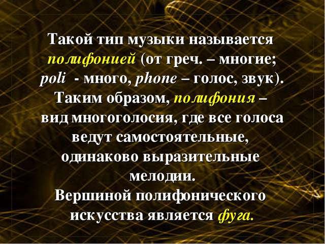 Такой тип музыки называется полифонией (от греч. – многие; poli - много, phon...