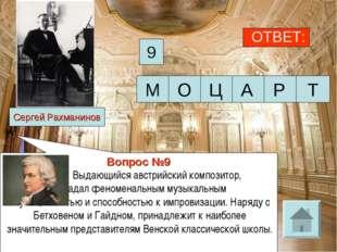 ОТВЕТ: 9 Сергей Рахманинов Вопрос №9 Выдающийся австрийский композитор, о
