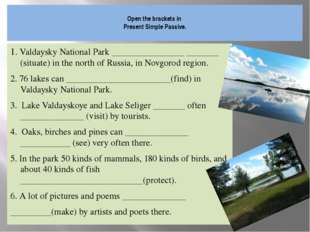 Open the brackets in Present Simple Passive. 1. Valdaysky National Park ____