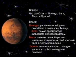 Вопрос: Что за объекты Плеяды, Вега, Марс и Орион? Ответ: Плеяды- рассеянное