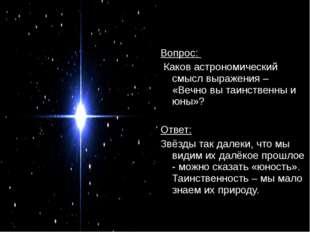 Вопрос: Каков астрономический смысл выражения – «Вечно вы таинственны и юны»?