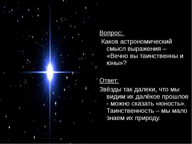 Вопрос: Каков астрономический смысл выражения – «Вечно вы таинственны и юны»?...