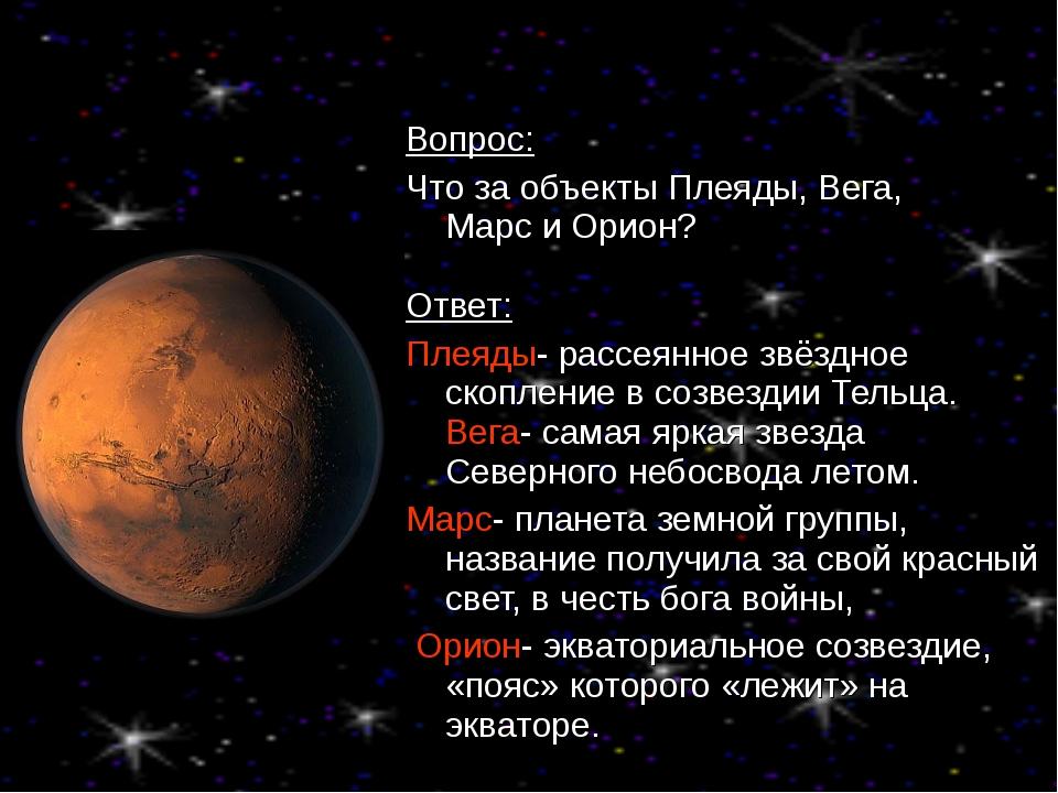 Вопрос: Что за объекты Плеяды, Вега, Марс и Орион? Ответ: Плеяды- рассеянное...