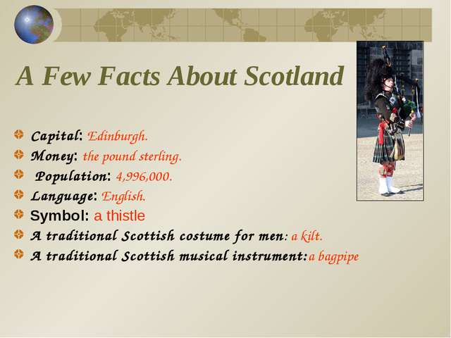 A Few Facts About Scotland Capital: Edinburgh. Money: the pound sterling. Pop...