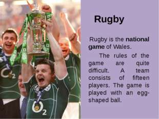 Rugby Rugby is the national game of Wales. The rules of the game are quite d