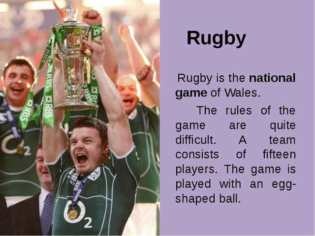 Rugby Rugby is the national game of Wales. The rules of the game are quite d...