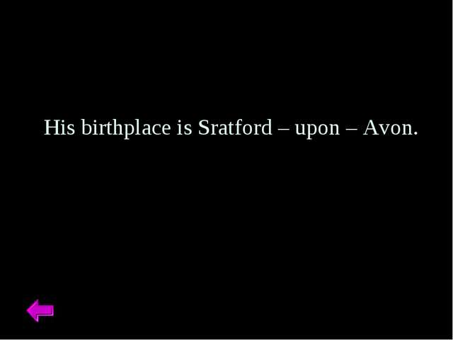 His birthplace is Sratford – upon – Avon.