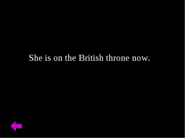 She is on the British throne now.