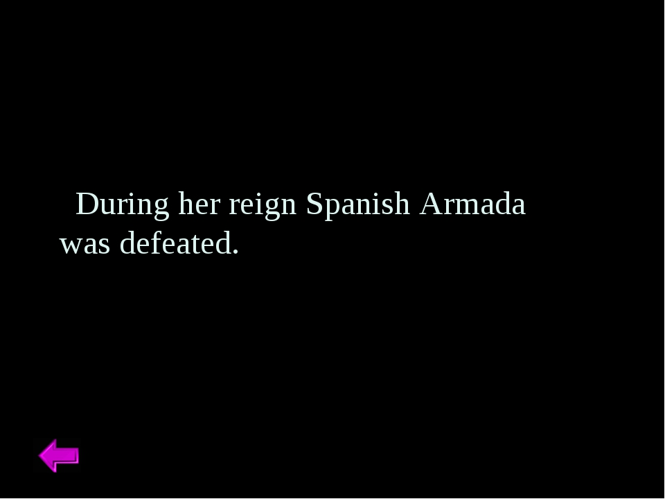 During her reign Spanish Armada was defeated.