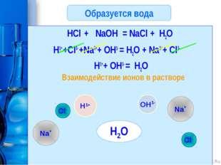 Образуется вода HCl + NaOH = NaCl + H2O H1+ +Cl1- +Na1++ OH1- = H2O + Na1++ C