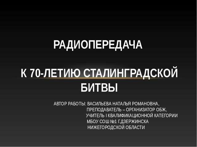 РАДИОПЕРЕДАЧА К 70-ЛЕТИЮ СТАЛИНГРАДСКОЙ БИТВЫ АВТОР РАБОТЫ: ВАСИЛЬЕВА НАТАЛЬЯ...