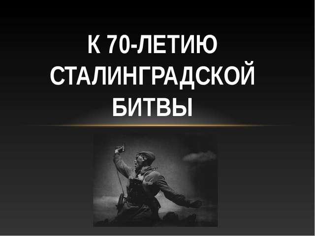 К 70-ЛЕТИЮ СТАЛИНГРАДСКОЙ БИТВЫ