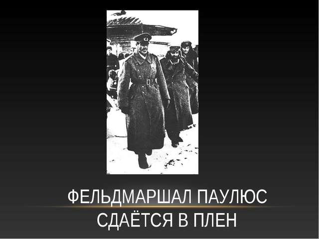 ФЕЛЬДМАРШАЛ ПАУЛЮС СДАЁТСЯ В ПЛЕН