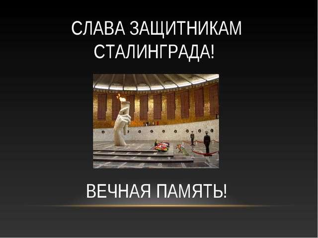 СЛАВА ЗАЩИТНИКАМ СТАЛИНГРАДА! ВЕЧНАЯ ПАМЯТЬ!