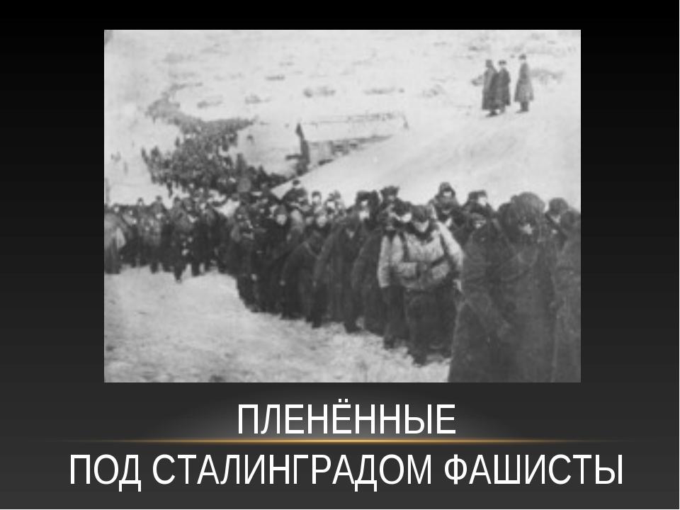 ПЛЕНЁННЫЕ ПОД СТАЛИНГРАДОМ ФАШИСТЫ