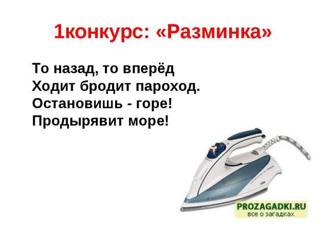 1конкурс: «Разминка» То назад, то вперёд Ходит бродит пароход. Остановишь - г...