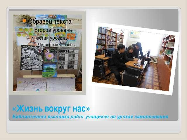 «Жизнь вокруг нас» Библиотечная выставка работ учащихся на уроках самопознания