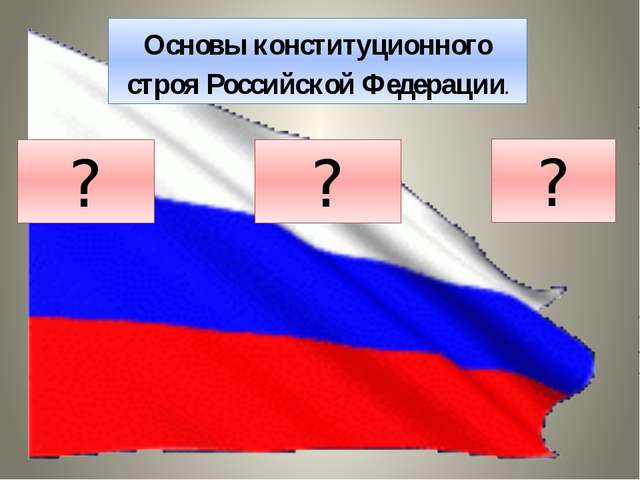 Основы конституционного строя Российской Федерации. ? ? ?
