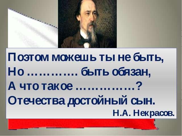 Поэтом можешь ты не быть, Но …………. быть обязан, А что такое ……………? Отечества...